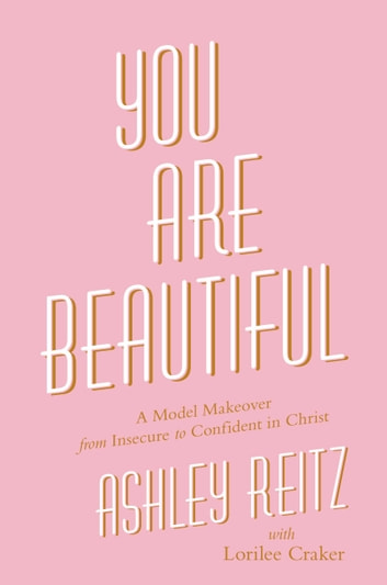 You Are Beautiful - A Model Makeover from Insecure to Confident in Christ ebook by Ashley Reitz