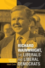 Richard Wainwright, the Liberals and Liberal Democrats: Unfinished Business ebook by Matt Cole