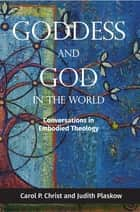 Goddess and God in the World - Conversations in Embodied Theology ebook by Carol P. Christ, Judith Plaskow