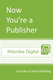 Now You're a Publisher - A Guide to Self-Publishing ebook by INscribe Digital,Kelly Peterson
