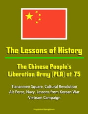 The Lessons of History: The Chinese People's Liberation Army (PLA) at 75 - Tiananmen Square, Cultural Revolution, Air Force, Navy, Lessons from Korean War, Vietnam Campaign ebook by Progressive Management
