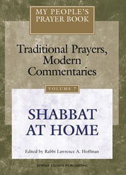 My People's Prayer Book Vol 7 - Shabbat at Home ebook by Dr. Marc Zvi Brettler,Michael Chernick,Elliot Dorff,Dr. David Ellenson,Ellen Frankel, LCSW,Alyssa Gray,Joel Hoffman,Rabbi Lawrence A. Hoffman, PhD,Rabbi Lawrence Kushner,Rabbi Nehemia Polen,Rabbi Daniel Landes,Rabbi Lawrence A. Hoffman, PhD