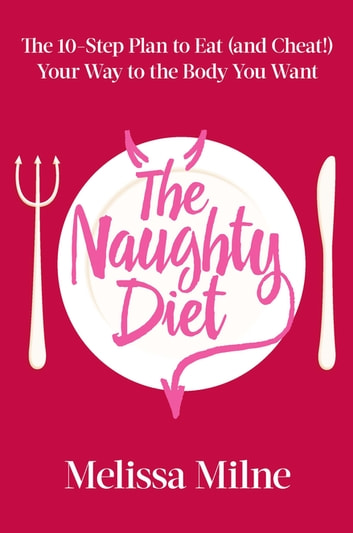 The Naughty Diet - The 10-Step Plan to Eat and Cheat Your Way to the Body You Want ebook by Melissa Milne