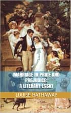 Marriage in Pride and Prejudice: A Literary Essay ebook by Louise Hathaway