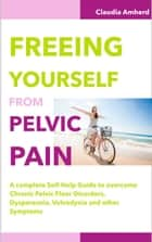 Freeing Yourself from Pelvic Pain ebook by Claudia Amherd