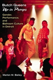 Butch Queens Up in Pumps - Gender, Performance, and Ballroom Culture in Detroit ebook by Marlon M. Bailey