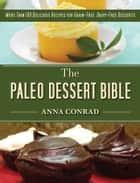 The Paleo Dessert Bible - More Than 100 Delicious Recipes for Grain-Free, Dairy-Free Desserts ebook by Anna Conrad