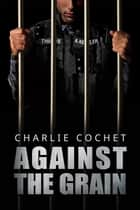 Against the Grain ebook by Charlie Cochet