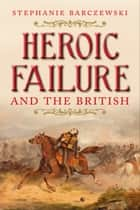 Heroic Failure and the British ebook by Stephanie Barczewski