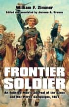 Frontier Soldier - An Enlisted Man's Journal of the Sioux and Nez Perce Campaigns, 1877 ebook by Jerome A. Greene, William F. Zimmer