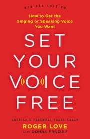 Set Your Voice Free - How to Get the Singing or Speaking Voice You Want ebook by Roger Love,Donna Frazier