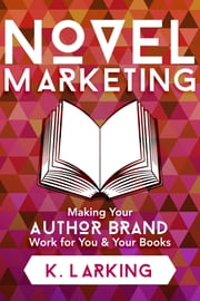 Novel Marketing: Making Your Author Brand Work for You & Your Books ebook by K Larking