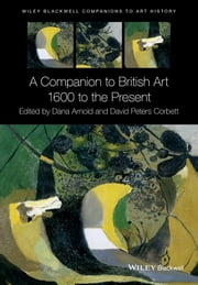 A Companion to British Art - 1600 to the Present ebook by Dana Arnold,David Peters Corbett