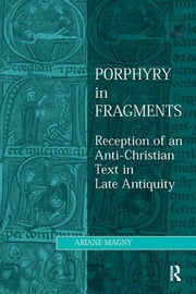 Porphyry in Fragments - Reception of an Anti-Christian Text in Late Antiquity ebook by Ariane Magny