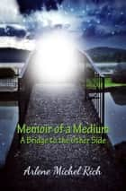 Memoir of a Medium - A Bridge to the Other Side ebook by Arlene Michel Rich