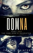 Domna, Part One - The Sun God's Daughter eBook by Tammie Painter