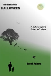 The Truth About Halloween A Christian's Point of View ebook by Brent Adams