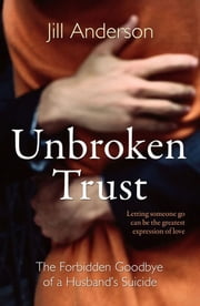 Unbroken Trust - The Forbidden Goodbye of a Husband's Suicide ebook by Jill Anderson