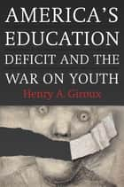 America's Education Deficit and the War on Youth - Reform Beyond Electoral Politics ebook by Henry A. Giroux