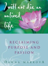 I Will Not Live An Unlived Life: Reclaiming Passion And Purpose - Reclaiming Passion and Purpose ebook by Dawna Markova