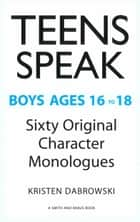 Teens Speak, Boys Ages 16 to 18: Sixty Original Character Monologues ebook by Kristen Dabrowski