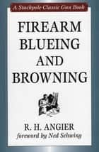 Firearm Blueing and Browning ebook by R. H. Angier, Ned Schwing