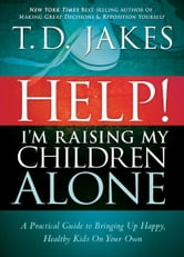 Help I'm Raising My Children Alone - A Guide for Single Parents and Those Who Sometimes Feel They Are Single ebook by T.D. Jakes
