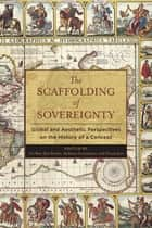 The Scaffolding of Sovereignty - Global and Aesthetic Perspectives on the History of a Concept eBook by Zvi Ben-Dor Benite, Stefanos Geroulanos, Nicole Jerr