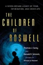 The Children of Roswell - A Seven-Decade Legacy of Fear, Intimidation, and Cover-Ups ebook by Carey, Thomas J., Schmitt,...