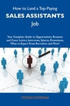 How to Land a Top-Paying Sales assistants Job: Your Complete Guide to Opportunities, Resumes and Cover Letters, Interviews, Salaries, Promotions, What to Expect From Recruiters and More ebook by Hoffman Steven