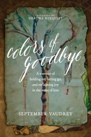 Colors of Goodbye - A Memoir of Holding On, Letting Go, and Reclaiming Joy in the Wake of Loss ebook by September Vaudrey,Shauna Niequist