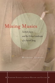 Mixing Musics - Turkish Jewry and the Urban Landscape of a Sacred Song ebook by Maureen Jackson