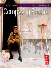 Focus On Composing Photos - Focus on the Fundamentals ebook by Peter Ensenberger