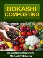 Bokashi Composting: Kitchen Scraps to Black Gold in 2 Weeks ebook by Michael O'Halloron