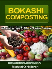 Bokashi Composting: Kitchen Scraps to Black Gold in 2 Weeks - Black Gold Organic Gardening, #2 ebook by Michael O'Halloron
