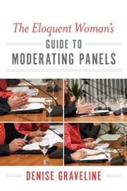 The Eloquent Woman's Guide to Moderating Panels ebook by Denise Graveline