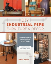 DIY Industrial Pipe Furniture and Decor - Creative Projects for Every Room of Your Home ebook by James Angus