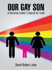 Our Gay Son - A Christian Father's Search for Truth ebook by David Robert-John