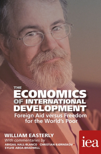 The Economics of International Development: Foreign Aid versus Freedom for the World's Poor - Foreign Aid versus Freedom for the World's Poor ebook by William Easterly,Sylvie Aboa-Bradwell,Christian Bjørnskov,Abigail Hall-Blanco