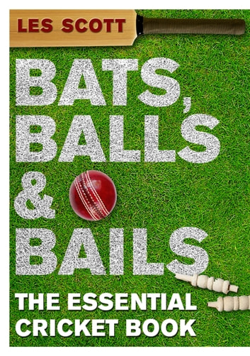 Bats, Balls & Bails - The Essential Cricket Book ebook by Les Scott