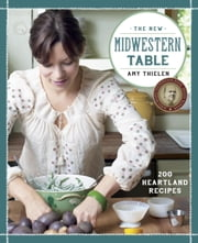 The New Midwestern Table - 200 Heartland Recipes ebook by Amy Thielen