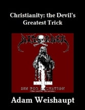 Christianity: The Devil's Greatest Trick ebook by Adam Weishaupt
