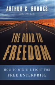 The Road to Freedom: How to Win the Fight for Free Enterprise - How to Win the Fight for Free Enterprise ebook by Arthur C. Brooks