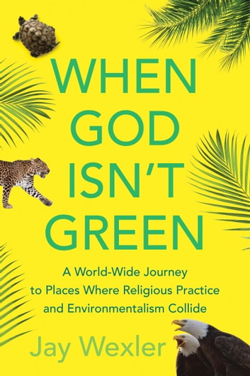 When God Isn't Green - A World-Wide Journey to Places Where Religious Practice and Environmentalism Collide ebook by Jay Wexler