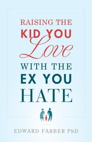 Raising the Kid You Love With the Ex You Hate ebook by Edward Farber