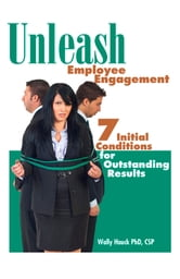 Unleash Employee Engagement: 7 Initial Conditions for Outstanding Results ebook by Wally Hauck