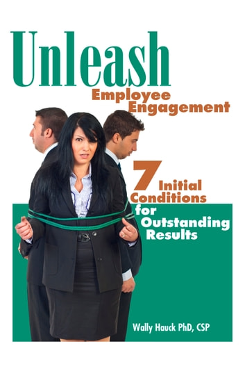 Unleash Employee Engagement: 7 Initial Conditions for Outstanding Results ebook by Wally Hauck, PhD, CSP