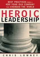 Heroic Leadership - Best Practices from a 450-Year-Old Company That Changed the World ebook by Chris Lowney