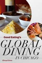 Good Eating's Global Dining in Chicago ebook by Chicago Tribune Staff