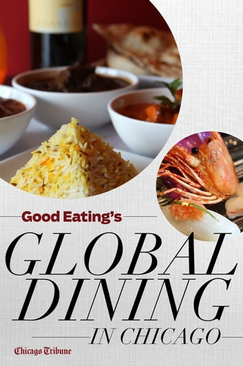 Good Eating's Global Dining in Chicago - Where to find the city's best international, ethnic, and exotic restaurants ebook by Chicago Tribune Staff